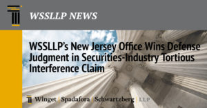 WSSLLP's New Jersey Office Wins Defense Judgment in Securities-Industry Tortious Interference Claim
