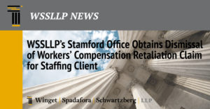 WSSLLP's Stamford Office Obtains Dismissal of Workers' Compensation Retaliation Claim for Staffing Client