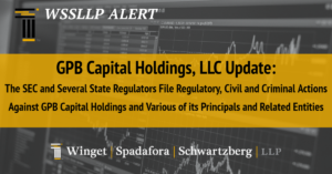 GPB Capital Holdings, LLC Update:  The SEC and Several State Regulators File Regulatory, Civil and Criminal Actions  Against GPB Capital Holdings and Various of its Principals and Related Entities