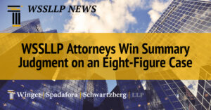WSSLLP Attorneys Win Summary Judgment  on an Eight-Figure Case